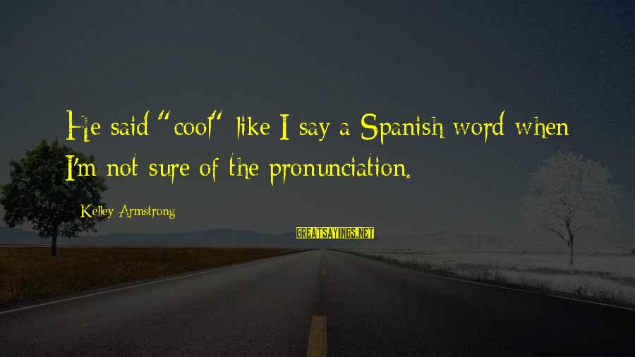 "Farmhouse Party Sayings By Kelley Armstrong: He said ""cool"" like I say a Spanish word when I'm not sure of the"
