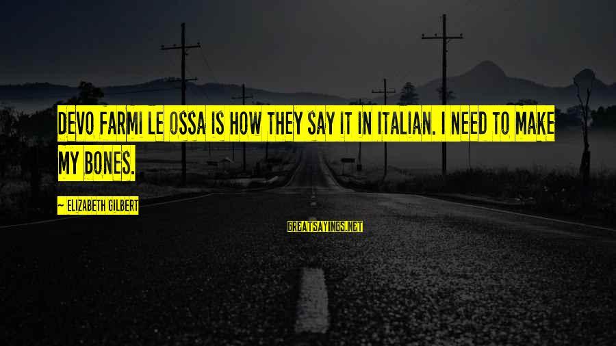 Farmi Sayings By Elizabeth Gilbert: Devo farmi le ossa is how they say it in Italian. I need to make