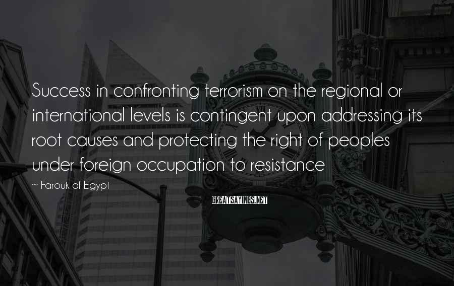 Farouk Of Egypt Sayings: Success in confronting terrorism on the regional or international levels is contingent upon addressing its