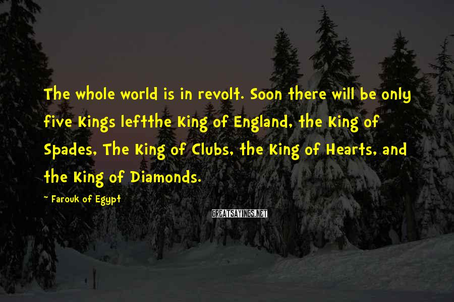 Farouk Of Egypt Sayings: The whole world is in revolt. Soon there will be only five Kings leftthe King