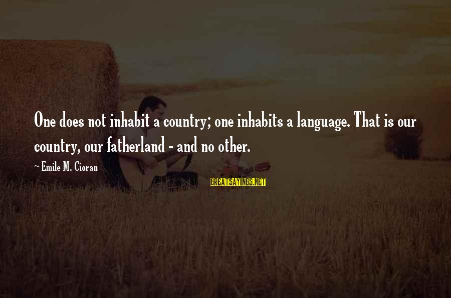 Farsightedness Sayings By Emile M. Cioran: One does not inhabit a country; one inhabits a language. That is our country, our
