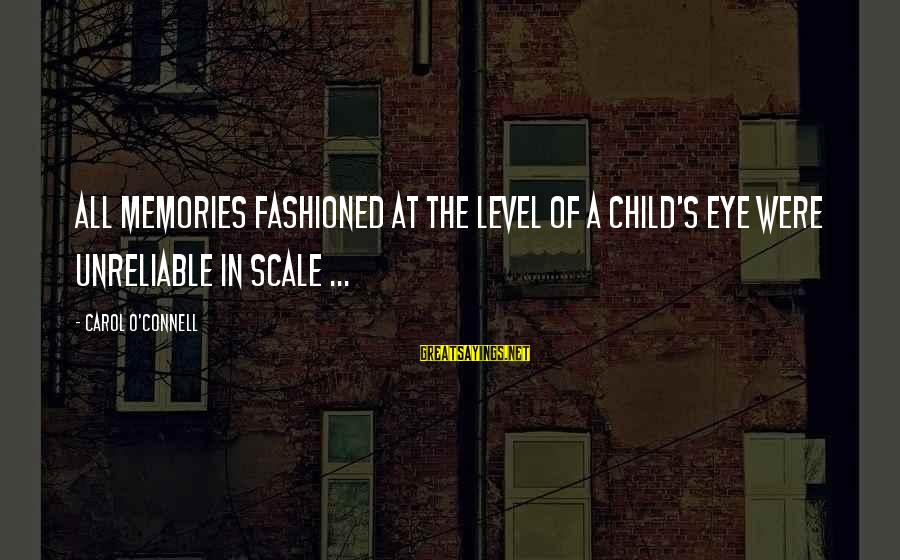 Fashioned Sayings By Carol O'Connell: All memories fashioned at the level of a child's eye were unreliable in scale ...