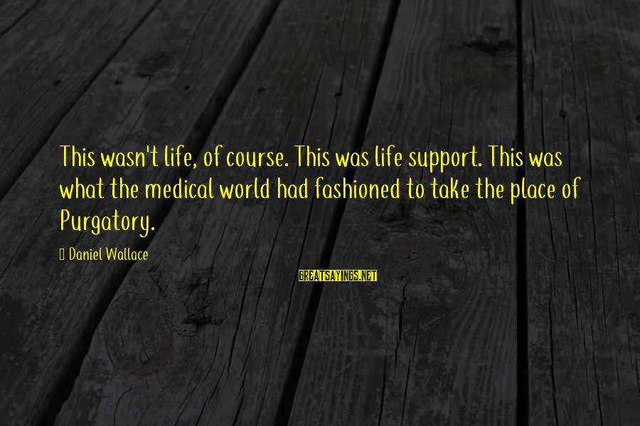 Fashioned Sayings By Daniel Wallace: This wasn't life, of course. This was life support. This was what the medical world