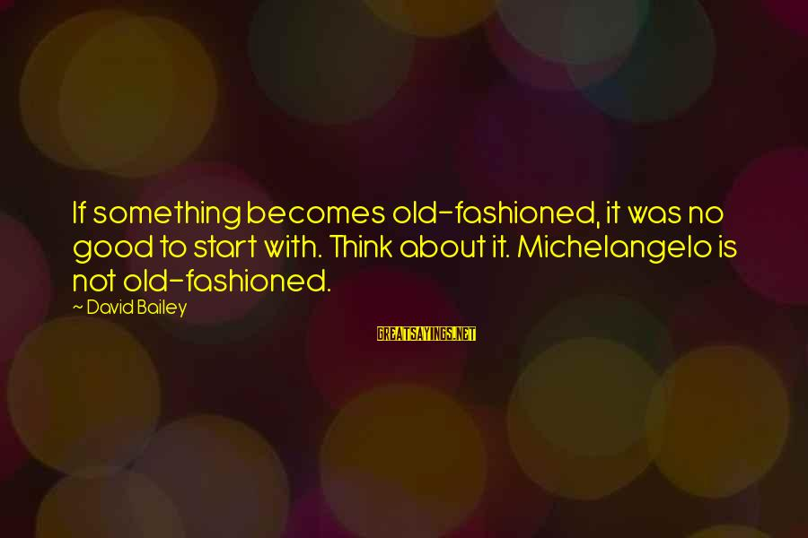 Fashioned Sayings By David Bailey: If something becomes old-fashioned, it was no good to start with. Think about it. Michelangelo