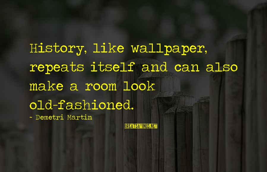 Fashioned Sayings By Demetri Martin: History, like wallpaper, repeats itself and can also make a room look old-fashioned.