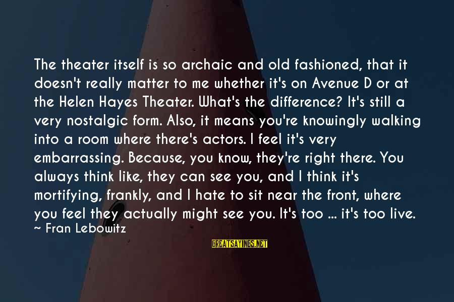 Fashioned Sayings By Fran Lebowitz: The theater itself is so archaic and old fashioned, that it doesn't really matter to