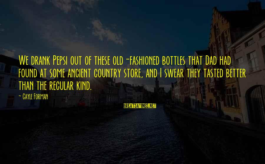 Fashioned Sayings By Gayle Forman: We drank Pepsi out of these old-fashioned bottles that Dad had found at some ancient