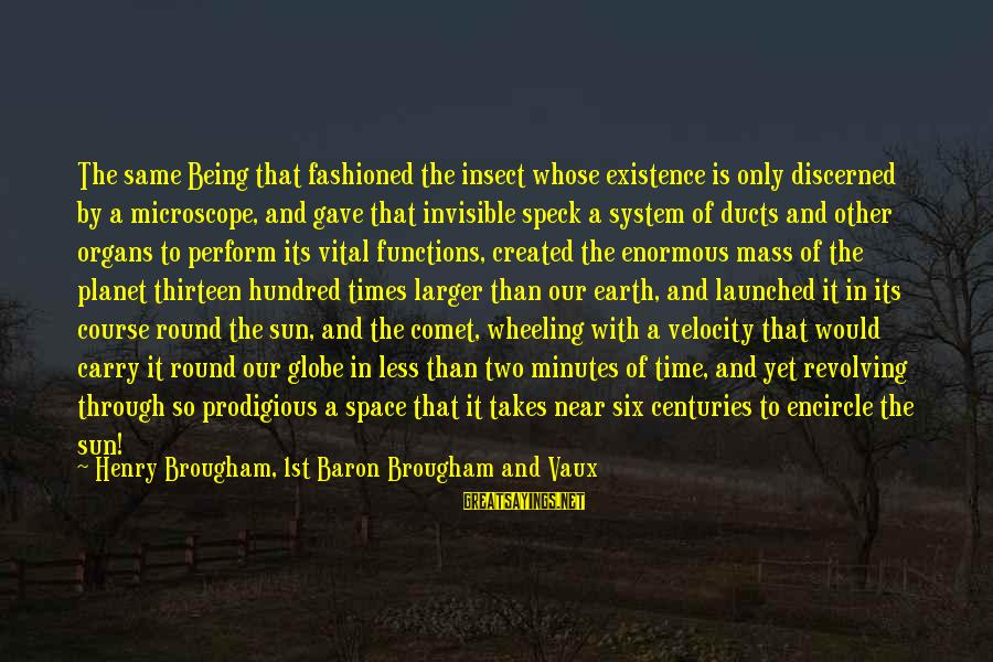 Fashioned Sayings By Henry Brougham, 1st Baron Brougham And Vaux: The same Being that fashioned the insect whose existence is only discerned by a microscope,