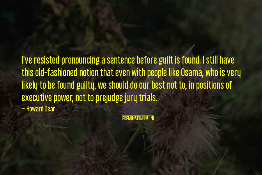 Fashioned Sayings By Howard Dean: I've resisted pronouncing a sentence before guilt is found. I still have this old-fashioned notion
