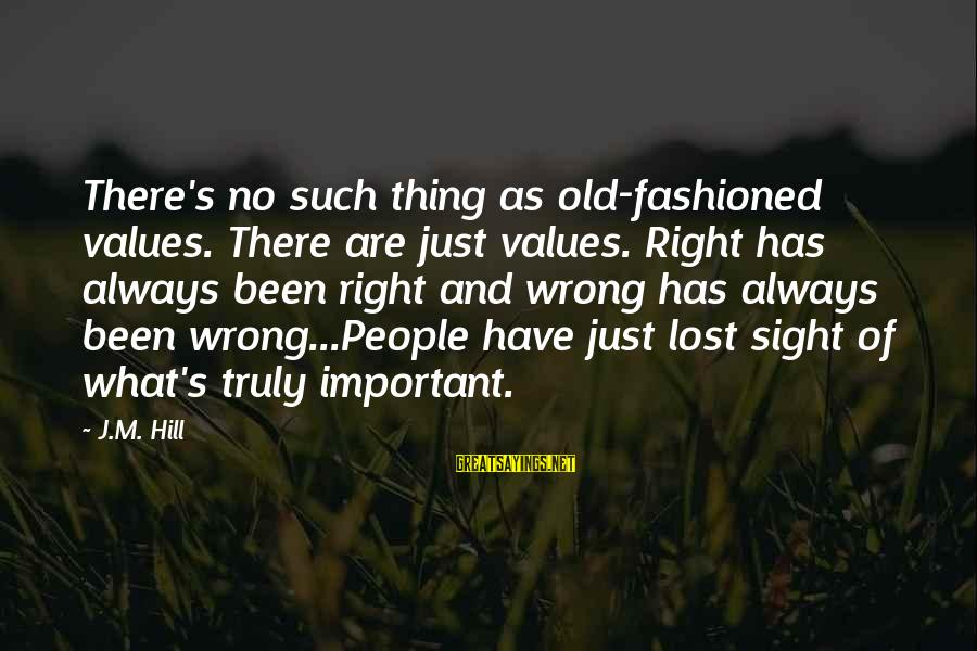 Fashioned Sayings By J.M. Hill: There's no such thing as old-fashioned values. There are just values. Right has always been