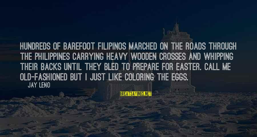Fashioned Sayings By Jay Leno: Hundreds of barefoot Filipinos marched on the roads through the Philippines carrying heavy wooden crosses