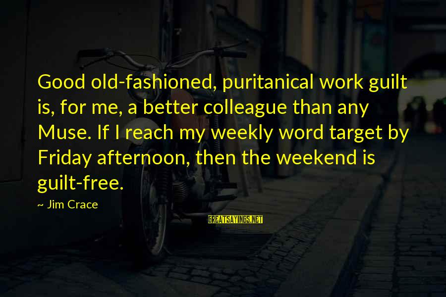 Fashioned Sayings By Jim Crace: Good old-fashioned, puritanical work guilt is, for me, a better colleague than any Muse. If
