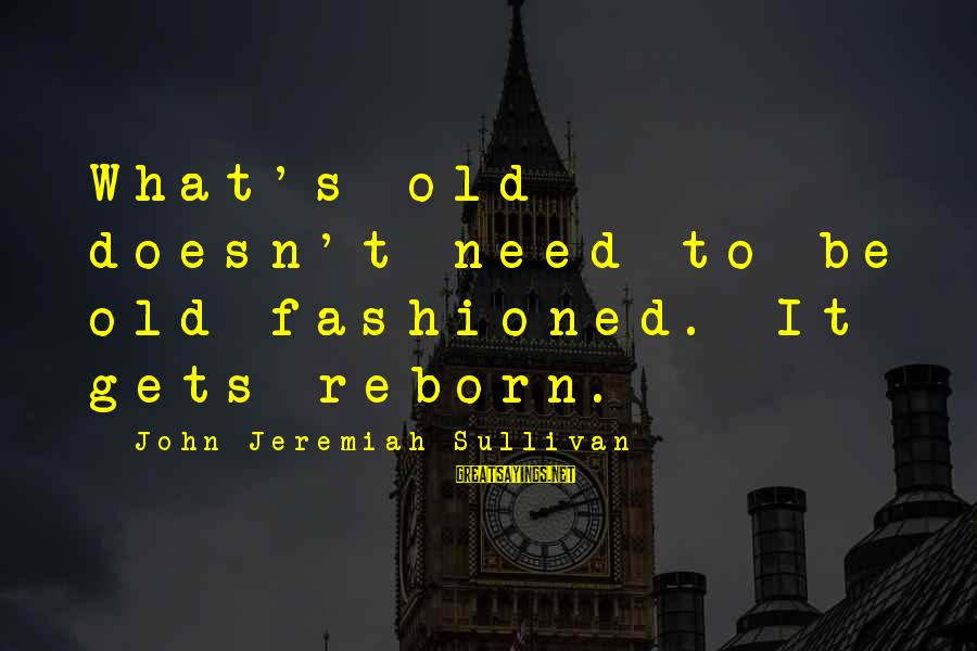 Fashioned Sayings By John Jeremiah Sullivan: What's old doesn't need to be old-fashioned. It gets reborn.