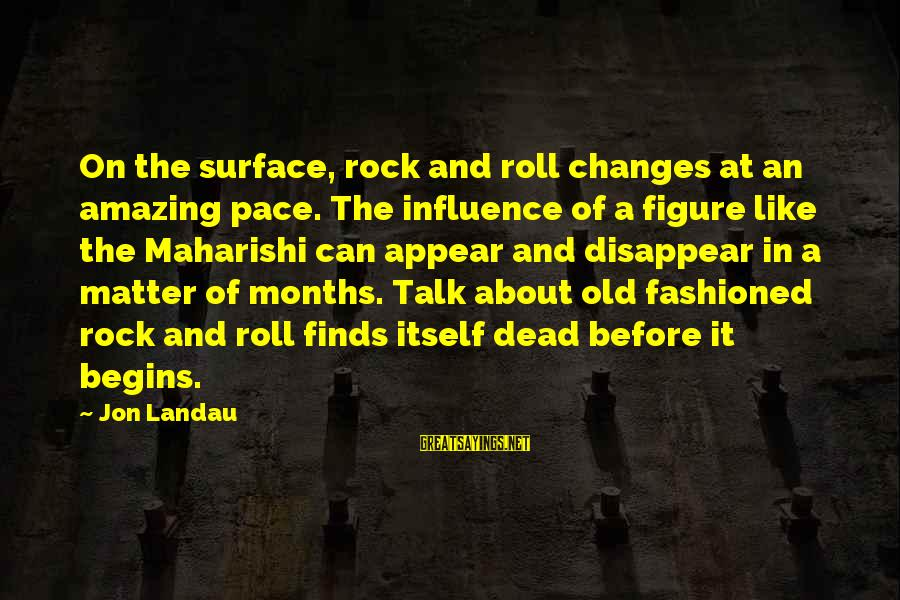 Fashioned Sayings By Jon Landau: On the surface, rock and roll changes at an amazing pace. The influence of a