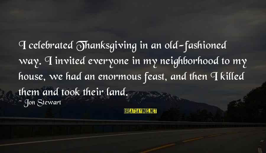 Fashioned Sayings By Jon Stewart: I celebrated Thanksgiving in an old-fashioned way. I invited everyone in my neighborhood to my