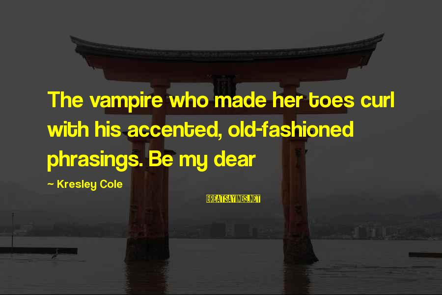 Fashioned Sayings By Kresley Cole: The vampire who made her toes curl with his accented, old-fashioned phrasings. Be my dear