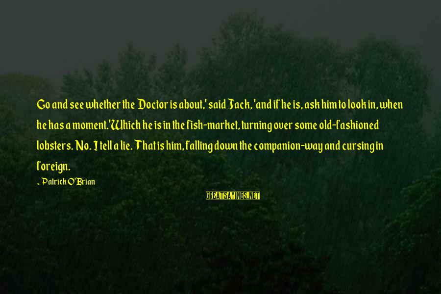 Fashioned Sayings By Patrick O'Brian: Go and see whether the Doctor is about,' said Jack, 'and if he is, ask