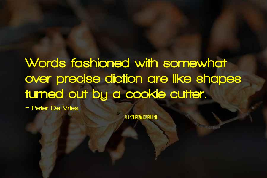 Fashioned Sayings By Peter De Vries: Words fashioned with somewhat over precise diction are like shapes turned out by a cookie