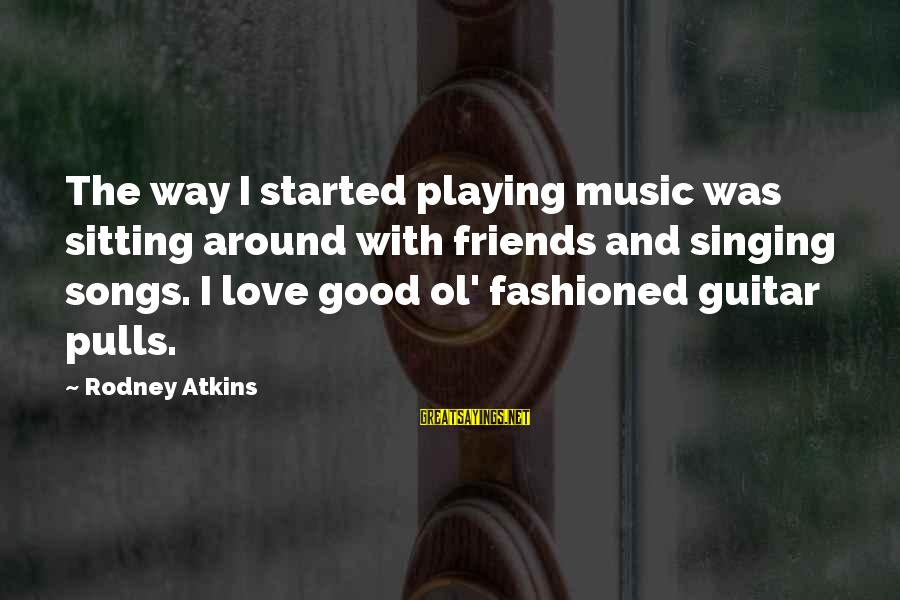 Fashioned Sayings By Rodney Atkins: The way I started playing music was sitting around with friends and singing songs. I