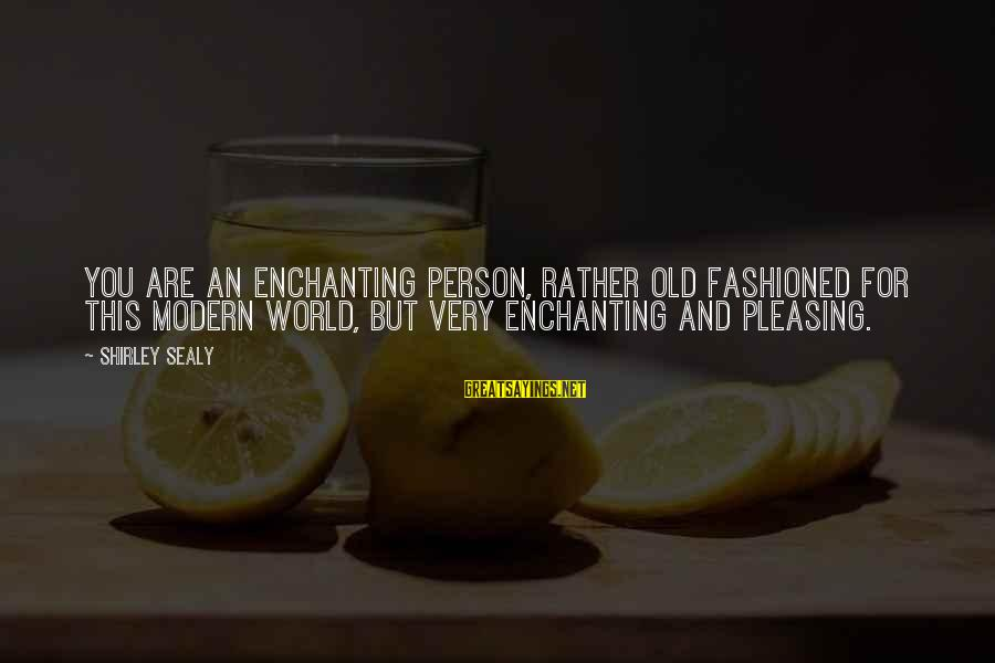 Fashioned Sayings By Shirley Sealy: You are an enchanting person, rather old fashioned for this modern world, but very enchanting