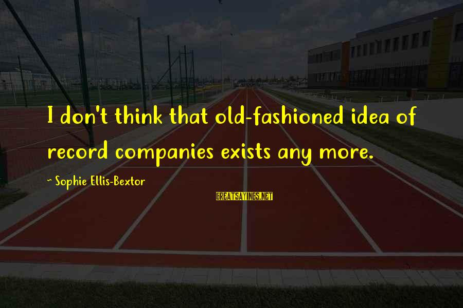 Fashioned Sayings By Sophie Ellis-Bextor: I don't think that old-fashioned idea of record companies exists any more.