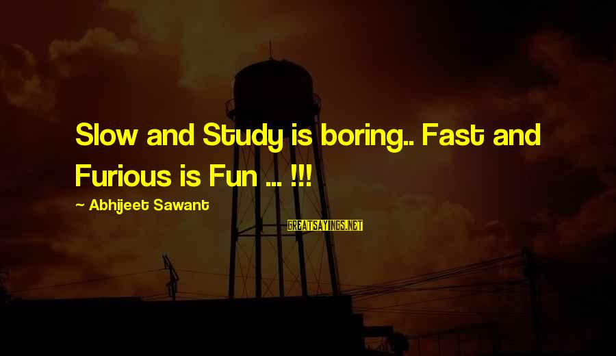 Fast And Furious Sayings By Abhijeet Sawant: Slow and Study is boring.. Fast and Furious is Fun ... !!!