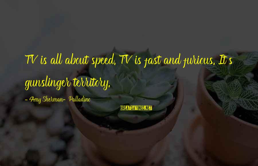 Fast And Furious Sayings By Amy Sherman-Palladino: TV is all about speed. TV is fast and furious. It's gunslinger territory.