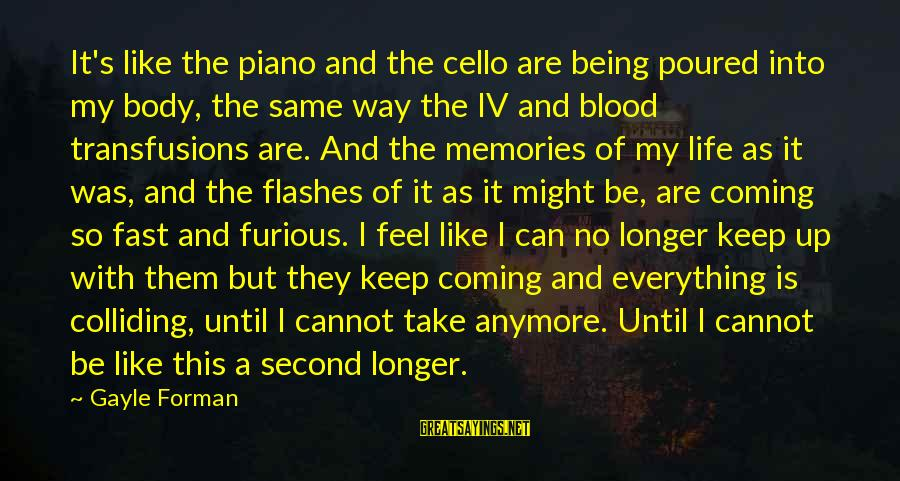 Fast And Furious Sayings By Gayle Forman: It's like the piano and the cello are being poured into my body, the same