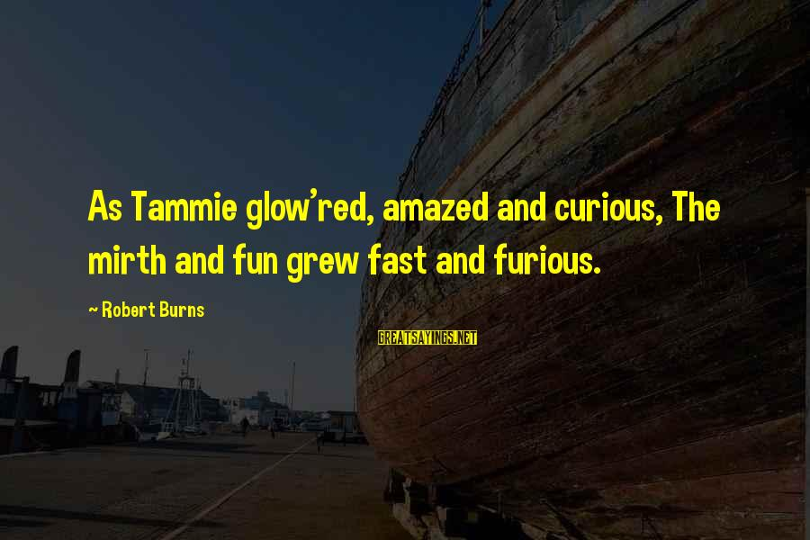 Fast And Furious Sayings By Robert Burns: As Tammie glow'red, amazed and curious, The mirth and fun grew fast and furious.