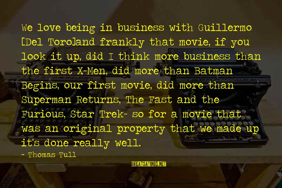 Fast And Furious Sayings By Thomas Tull: We love being in business with Guillermo [Del Toro]and frankly that movie, if you look