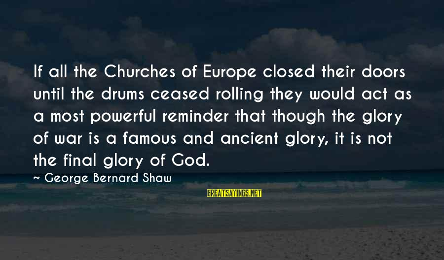 Fat And Fabulous Sayings By George Bernard Shaw: If all the Churches of Europe closed their doors until the drums ceased rolling they