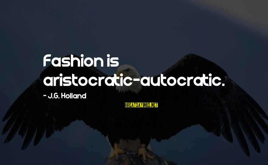 Fat And Fabulous Sayings By J.G. Holland: Fashion is aristocratic-autocratic.