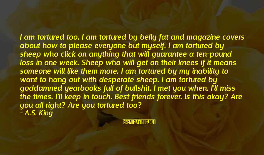 Fat Friends Sayings By A.S. King: I am tortured too. I am tortured by belly fat and magazine covers about how