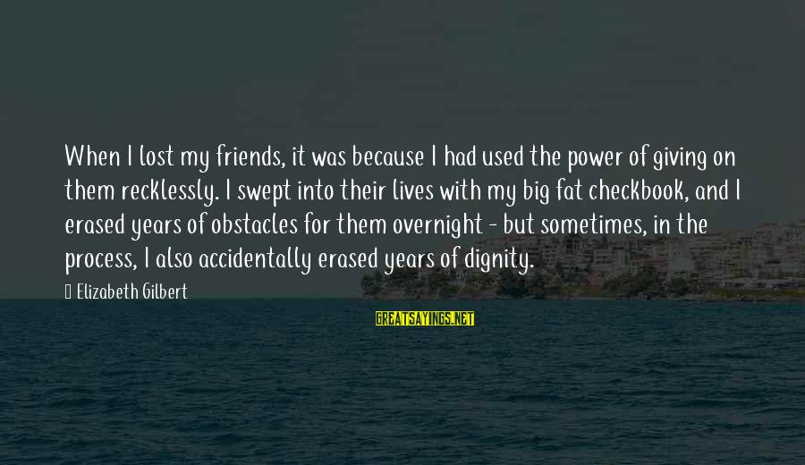 Fat Friends Sayings By Elizabeth Gilbert: When I lost my friends, it was because I had used the power of giving