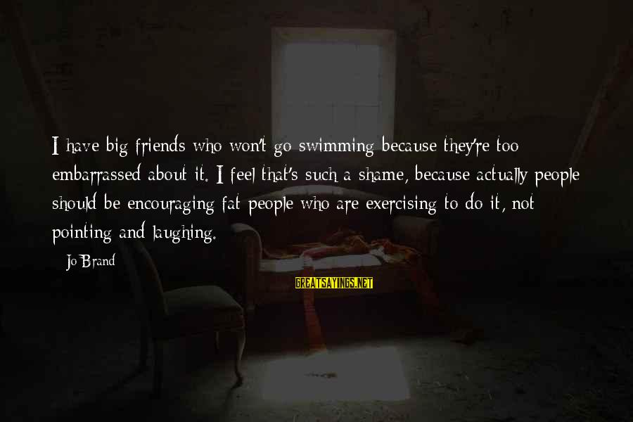 Fat Friends Sayings By Jo Brand: I have big friends who won't go swimming because they're too embarrassed about it. I