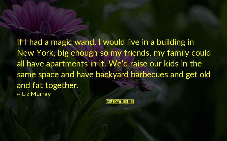 Fat Friends Sayings By Liz Murray: If I had a magic wand, I would live in a building in New York,