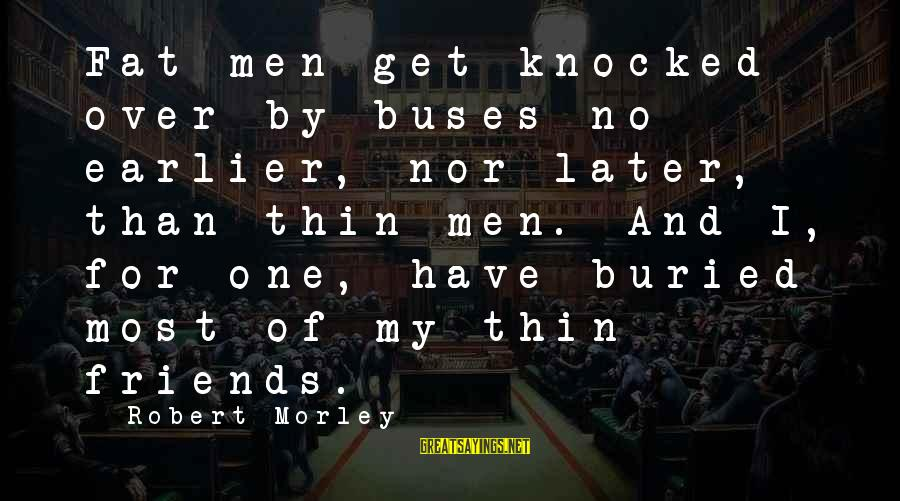 Fat Friends Sayings By Robert Morley: Fat men get knocked over by buses no earlier, nor later, than thin men. And