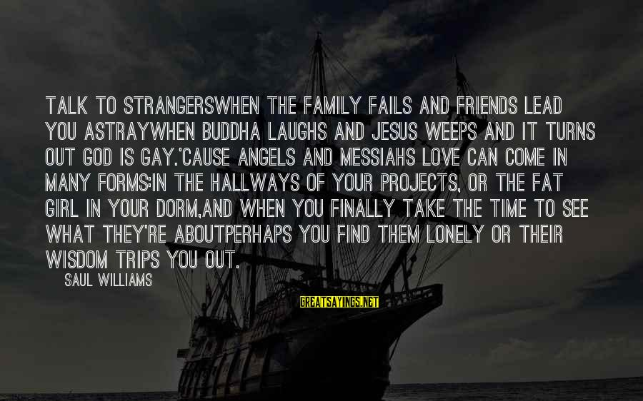 Fat Friends Sayings By Saul Williams: Talk to strangerswhen the family fails and friends lead you astraywhen Buddha laughs and Jesus