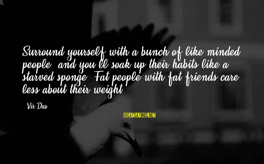 Fat Friends Sayings By Vir Das: Surround yourself with a bunch of like-minded people, and you'll soak up their habits like