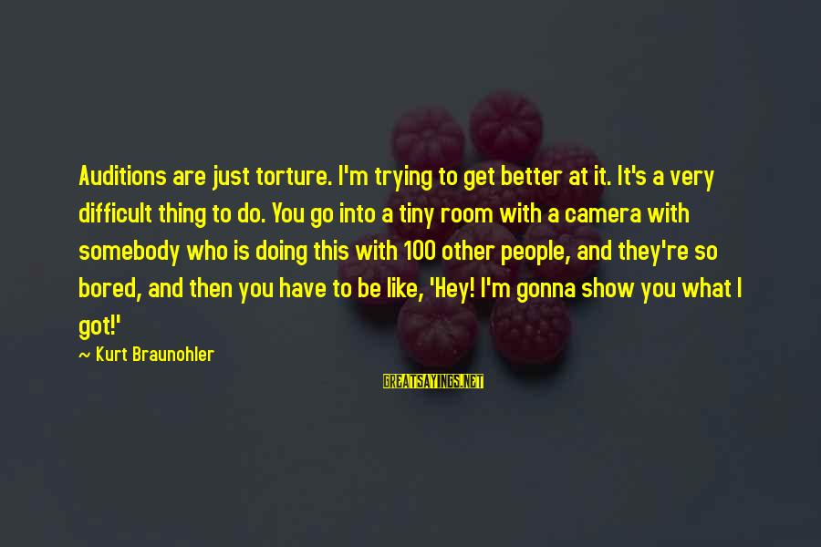 Fatburger Sayings By Kurt Braunohler: Auditions are just torture. I'm trying to get better at it. It's a very difficult