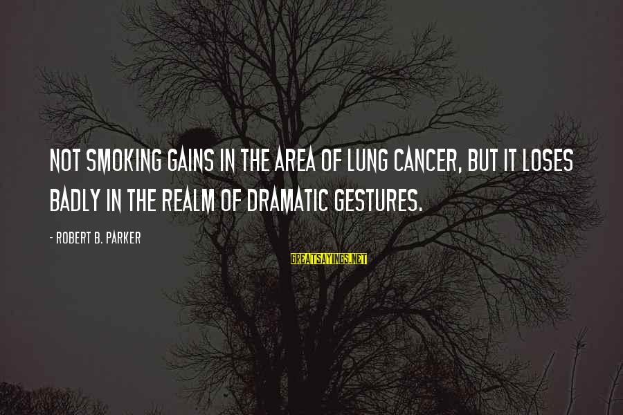 Fatburger Sayings By Robert B. Parker: Not smoking gains in the area of lung cancer, but it loses badly in the