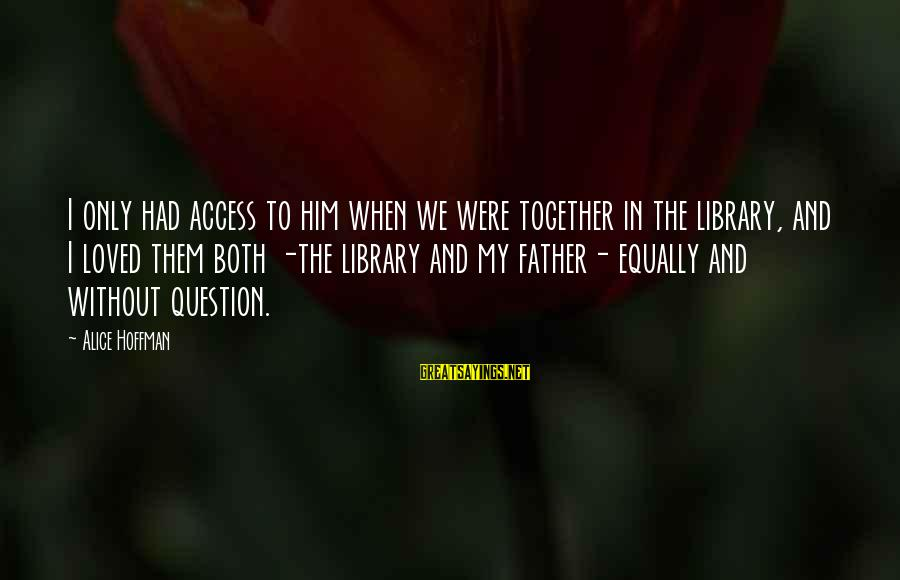Father And Daughter Love Sayings By Alice Hoffman: I only had access to him when we were together in the library, and I