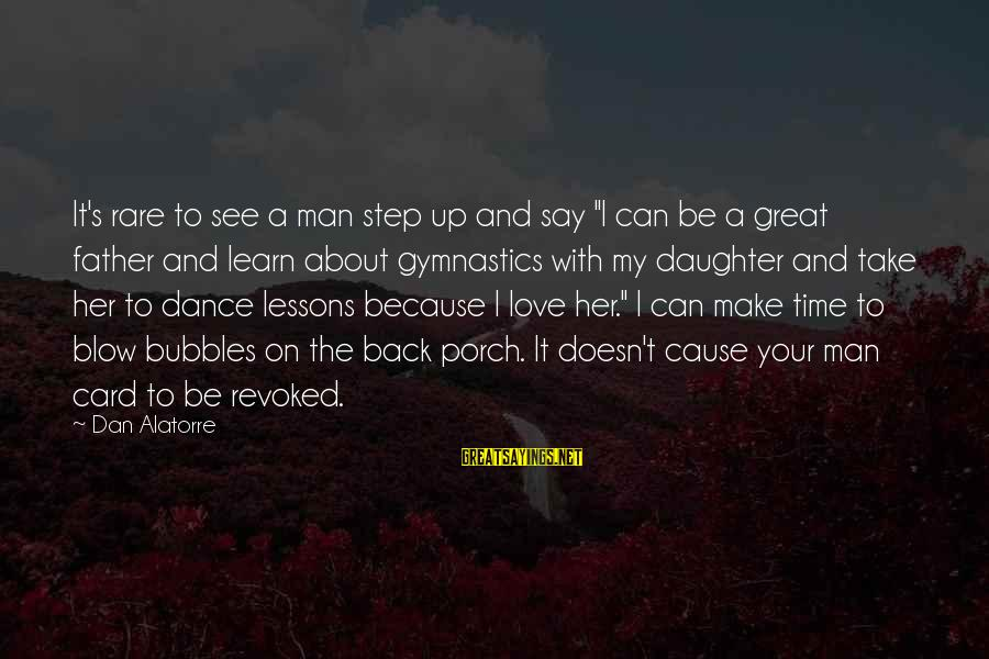 """Father And Daughter Love Sayings By Dan Alatorre: It's rare to see a man step up and say """"I can be a great"""