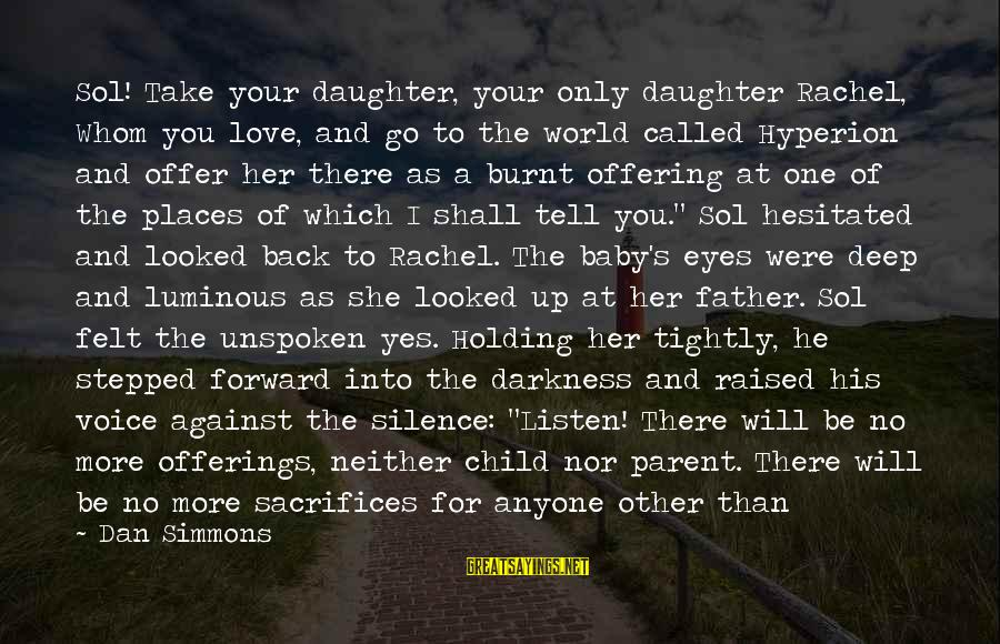 Father And Daughter Love Sayings By Dan Simmons: Sol! Take your daughter, your only daughter Rachel, Whom you love, and go to the