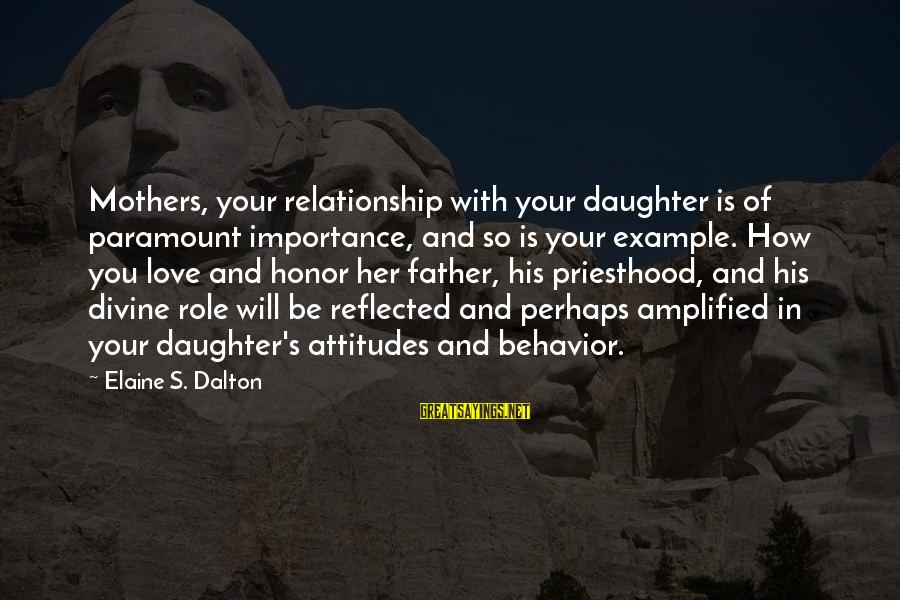 Father And Daughter Love Sayings By Elaine S. Dalton: Mothers, your relationship with your daughter is of paramount importance, and so is your example.