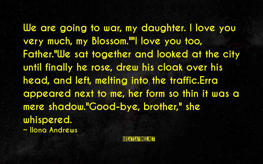 """Father And Daughter Love Sayings By Ilona Andrews: We are going to war, my daughter. I love you very much, my Blossom.""""""""I love"""