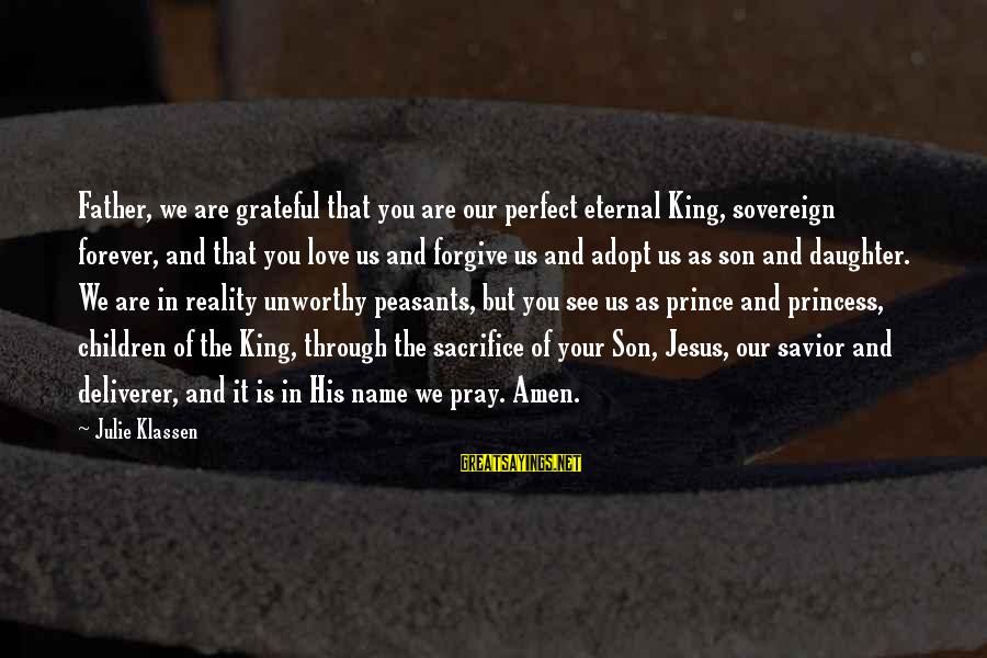 Father And Daughter Love Sayings By Julie Klassen: Father, we are grateful that you are our perfect eternal King, sovereign forever, and that
