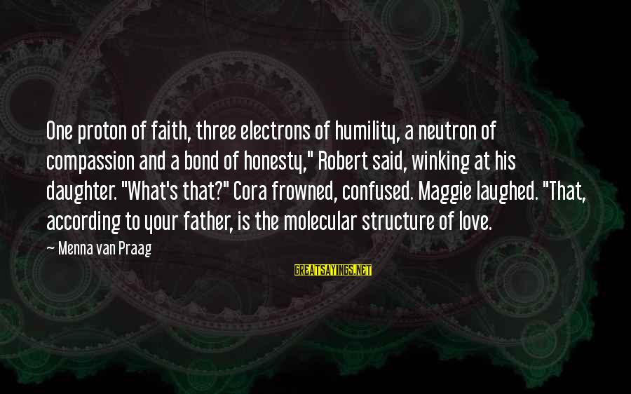 Father And Daughter Love Sayings By Menna Van Praag: One proton of faith, three electrons of humility, a neutron of compassion and a bond