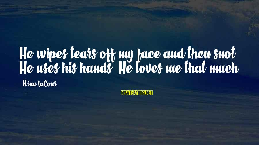 Father And Daughter Love Sayings By Nina LaCour: He wipes tears off my face and then snot. He uses his hands. He loves