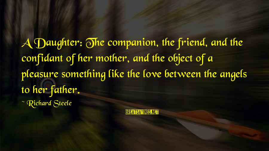 Father And Daughter Love Sayings By Richard Steele: A Daughter: The companion, the friend, and the confidant of her mother, and the object